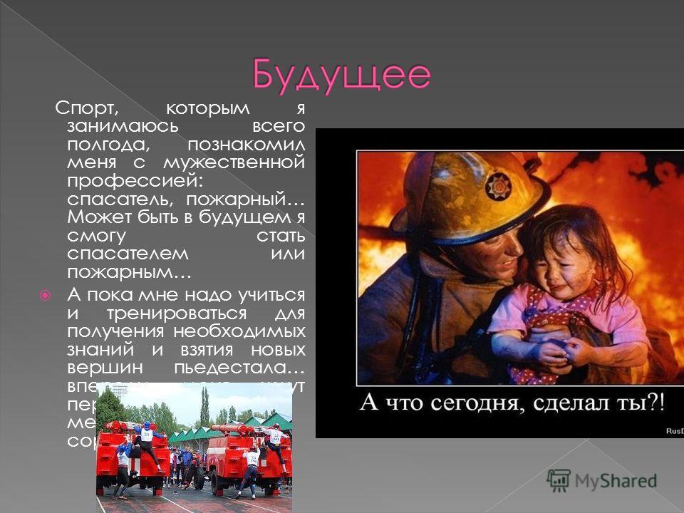 Спорт, которым я занимаюсь всего полгода, познакомил меня с мужественной профессией: спасатель, пожарный… Может быть в будущем я смогу стать спасателем или пожарным… А пока мне надо учиться и тренироваться для получения необходимых знаний и взятия но