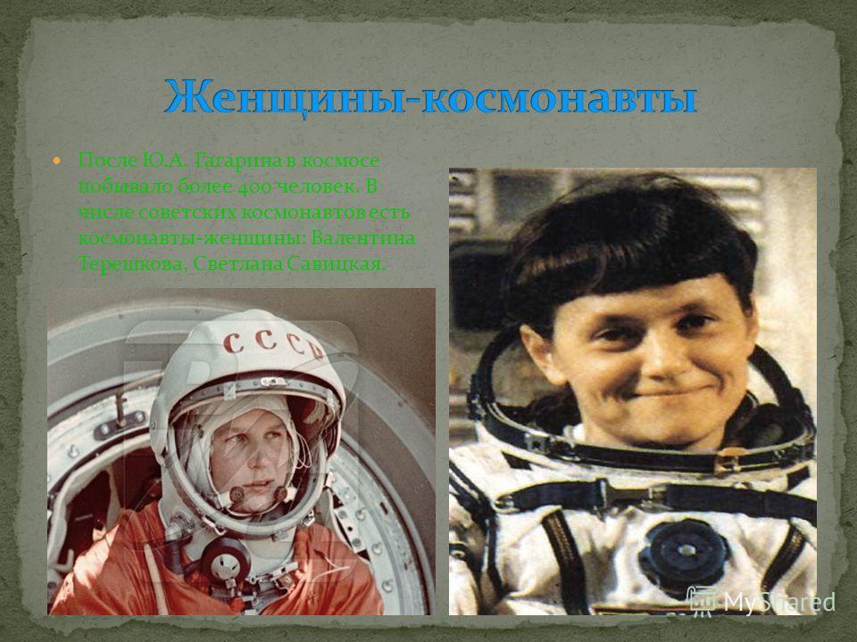 После Ю.А. Гагарина в космосе побывало более 400 человек. В числе советских космонавтов есть космонавты-женщины: Валентина Терешкова, Светлана Савицкая.