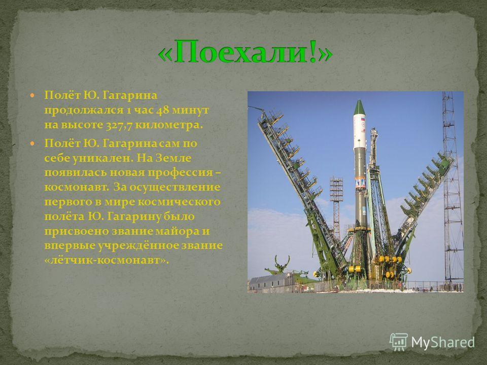 Полёт Ю. Гагарина продолжался 1 час 48 минут на высоте 327,7 километра. Полёт Ю. Гагарина сам по себе уникален. На Земле появилась новая профессия – космонавт. За осуществление первого в мире космического полёта Ю. Гагарину было присвоено звание майо