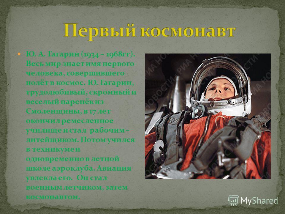 Ю. А. Гагарин (1934 – 1968 гг). Весь мир знает имя первого человека, совершившего полёт в космос. Ю. Гагарин, трудолюбивый, скромный и веселый паренёк из Смоленщины, в 17 лет окончил ремесленное училище и стал рабочим – литейщиком. Потом учился в тех