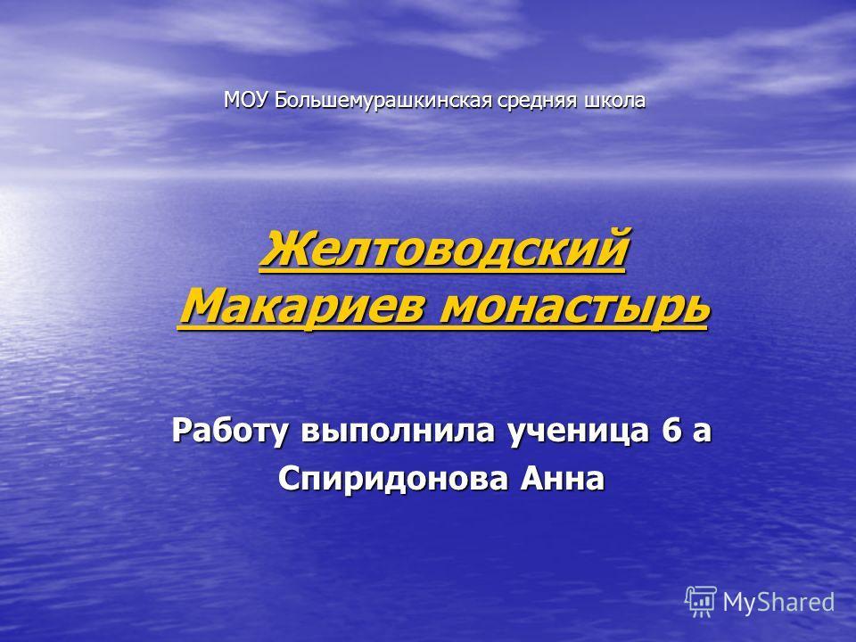 МОУ Большемурашкинская средняя школа Желтоводский Макариев монастырь Желтоводский Макариев монастырь Работу выполнила ученица 6 а Спиридонова Анна