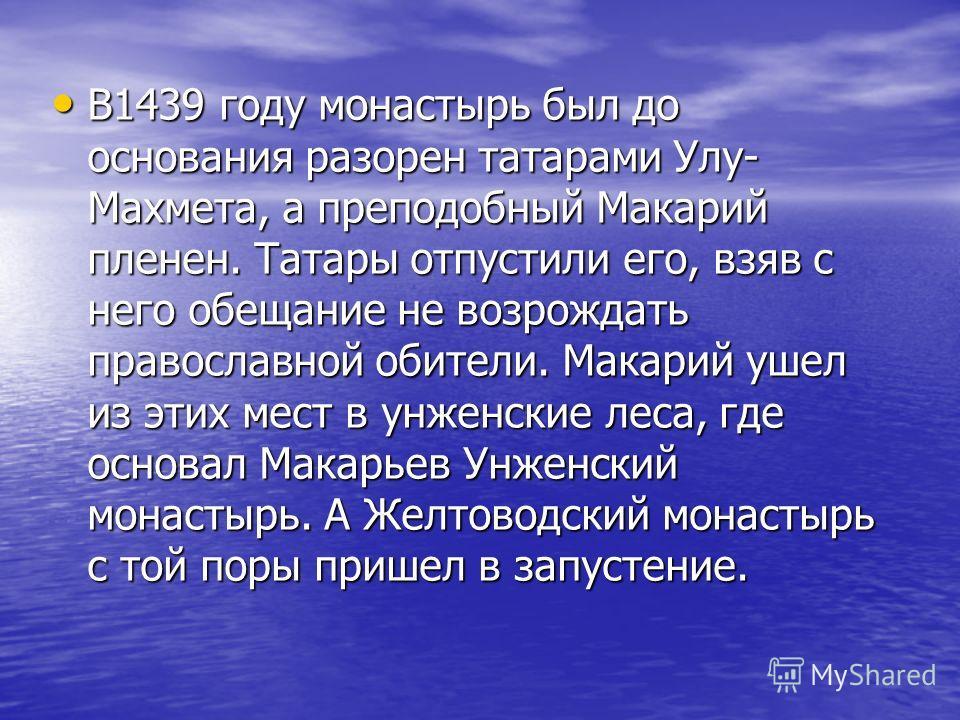 В1439 году монастырь был до основания разорен татарами Улу- Махмета, а преподобный Макарий пленен. Татары отпустили его, взяв с него обещание не возрождать православной обители. Макарий ушел из этих мест в ссунженские леса, где основал Макарьев Унжен
