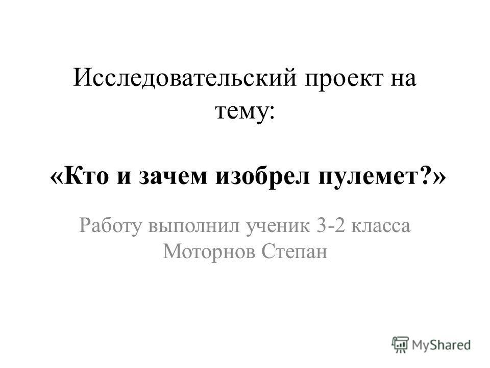 Исследовательский проект на тему: «Кто и зачем изобрел пулемет?» Работу выполнил ученик 3-2 класса Моторнов Степан