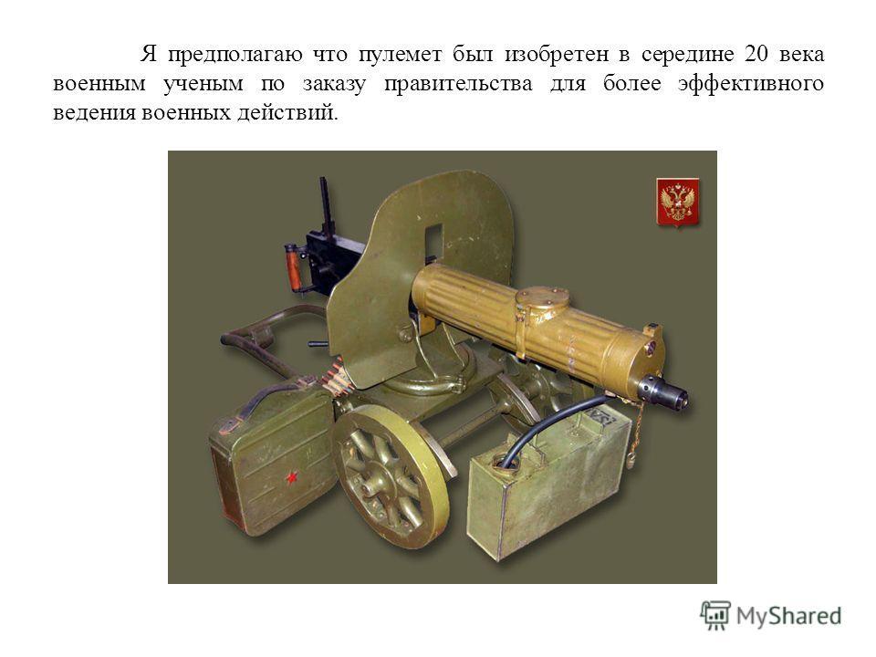 Я предполагаю что пулемет был изобретен в середине 20 века военным ученым по заказу правительства для более эффективного ведения военных действий.