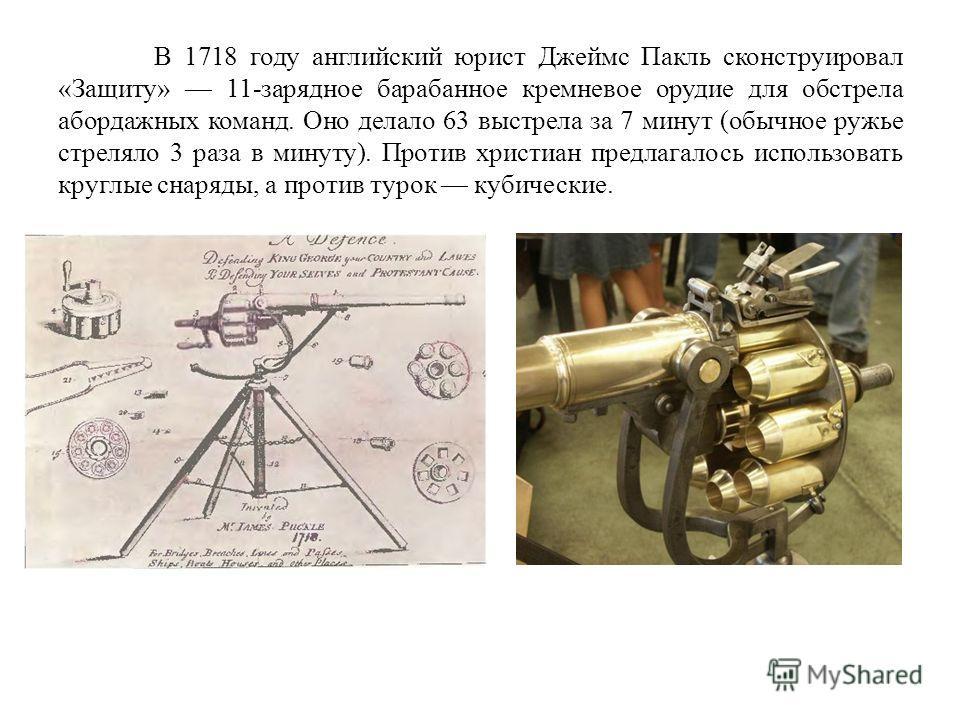 В 1718 году английский юрист Джеймс Пакль сконструировал «Защиту» 11-зарядное барабанное кремневое орудие для обстрела абордажных команд. Оно делало 63 выстрела за 7 минут (обычное ружье стреляло 3 раза в минуту). Против христиан предлагалось использ