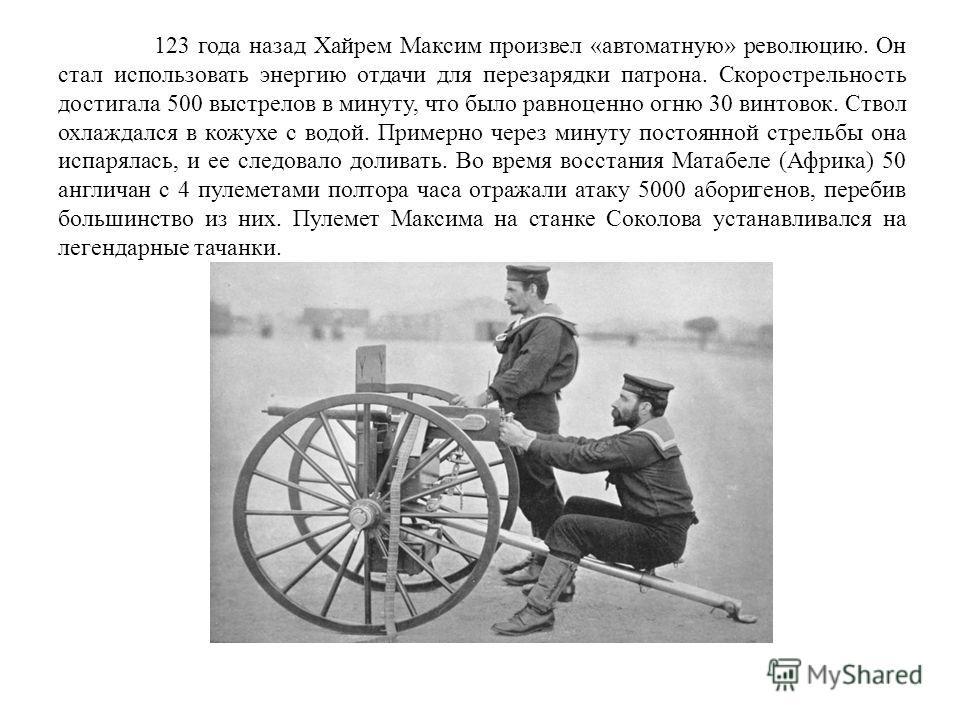 123 года назад Хайрем Максим произвел «автоматную» революцию. Он стал использовать энергию отдачи для перезарядки патрона. Скорострельность достигала 500 выстрелов в минуту, что было равноценно огню 30 винтовок. Ствол охлаждался в кожухе с водой. При