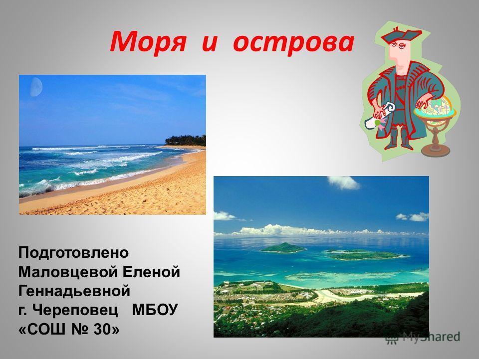Моря и острова Подготовлено Маловцевой Еленой Геннадьевной г. Череповец МБОУ «СОШ 30»