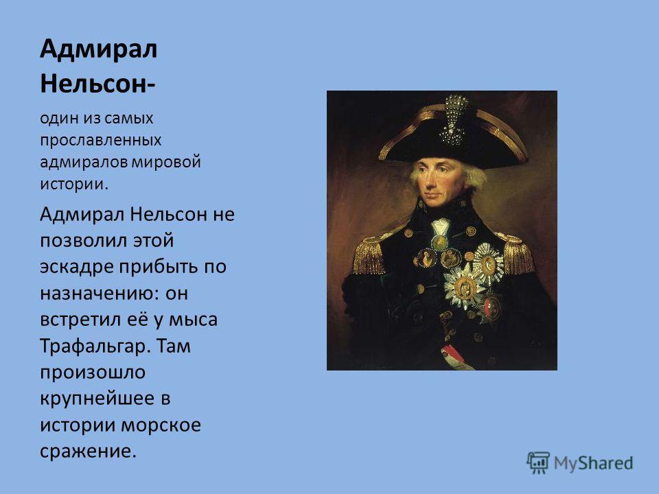 Адмирал Нельсон- один из самых прославленных адмиралов мировой истории. Адмирал Нельсон не позволил этой эскадре прибыть по назначению: он встретил её у мыса Трафальгар. Там произошло крупнейшее в истории морское сражение.