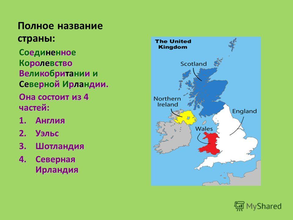 Полное название страны: Соединенное Королевство Великобритании и Северной Ирландии. Она состоит из 4 частей: 1. Англия 2. Уэльс 3. Шотландия 4. Северная Ирландия