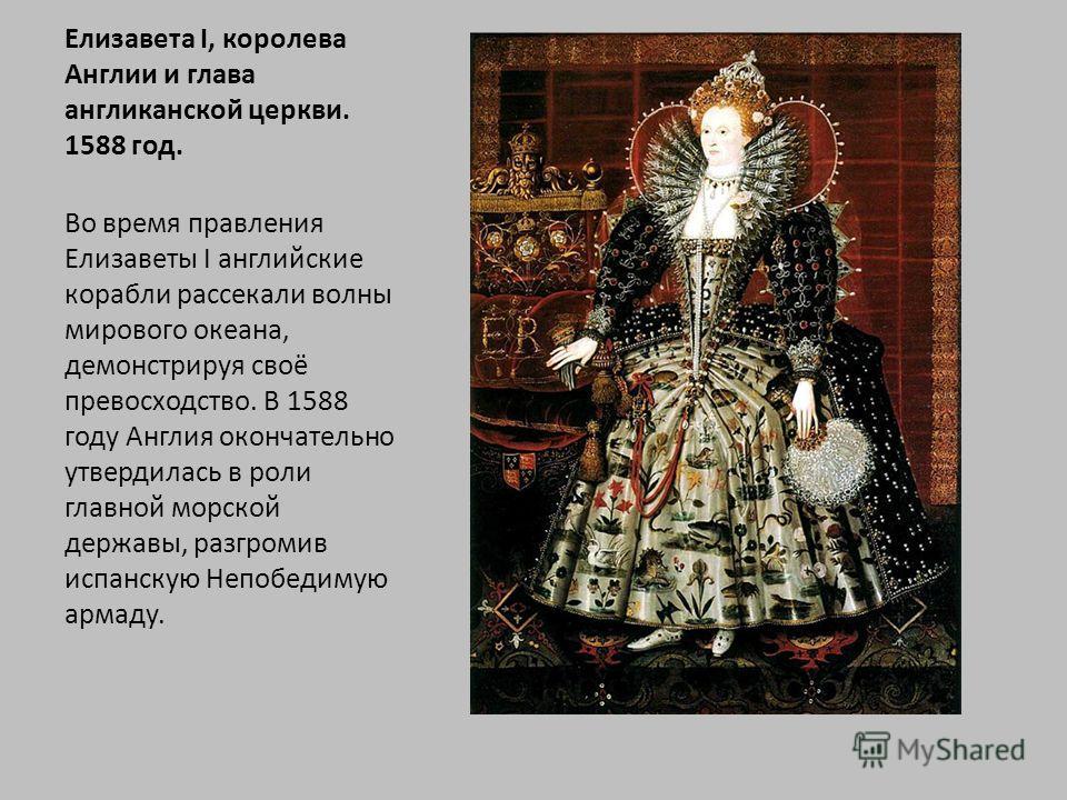 Елизавета I, королева Англии и глава англиканской церкви. 1588 год. Во время правления Елизаветы I английские корабли рассекали волны мирового океана, демонстрируя своё превосходство. В 1588 году Англия окончательно утвердилась в роли главной морской