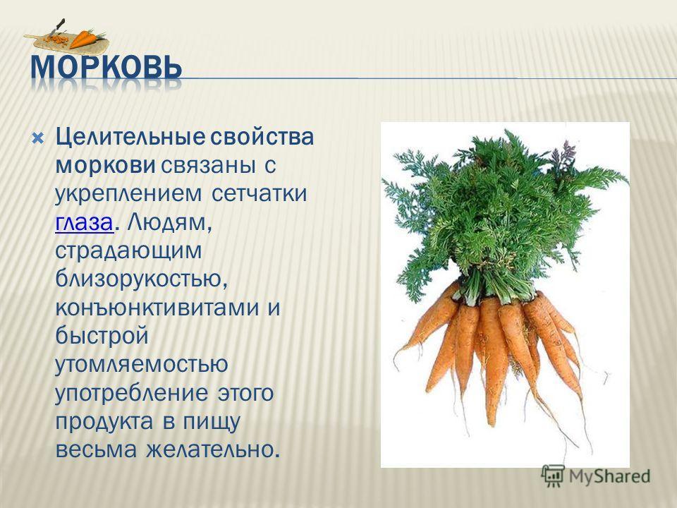 Целительные свойства моркови связаны с укреплением сетчатки глаза. Людям, страдающим близорукостью, конъюнктивитами и быстрой утомляемостью употребление этого продукта в пищу весьма желательно. глаза