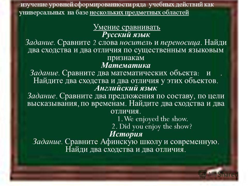 11.4.12 изучение уровней сформированности ряда учебных действий как универсальных на базе нескольких предметных областей Умение сравнивать Русский язык Задание. Сравните 2 слова носитель и переносица. Найди два сходства и два отличия по существенным
