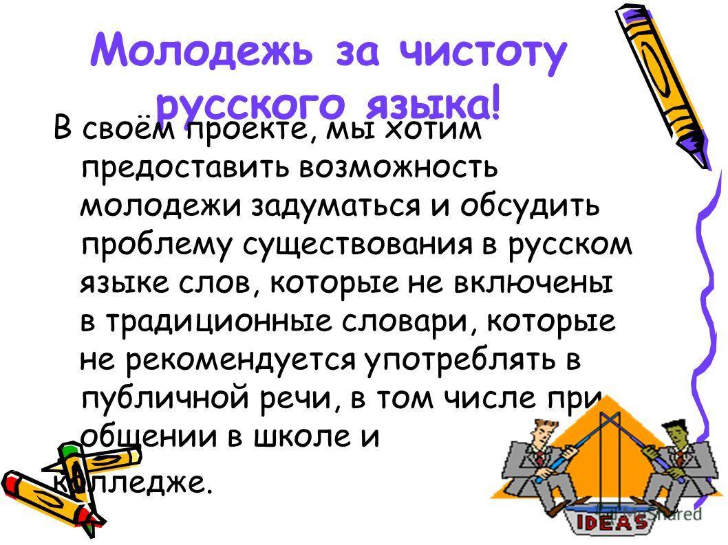 3 Молодежь за чистоту русского языка! В своём проекте, мы хотим предоставить возможность молодежи задуматься и обсудить проблему существования в русском языке слов, которые не включены в традиционные словари, которые не рекомендуется употреблять в пу