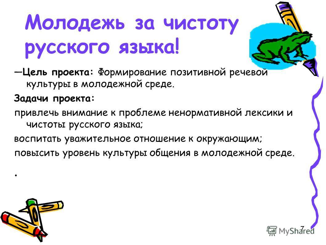 7 Молодежь за чистоту русского языка! Цель проекта: Формирование позитивной речевой культуры в молодежной среде. Задачи проекта: привлечь внимание к проблеме ненормативной лексики и чистоты русского языка; воспитать уважительное отношение к окружающи