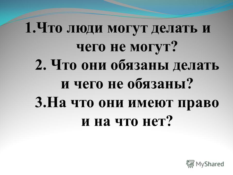 1. Что люди могут делать и чего не могут? 2. Что они обязаны делать и чего не обязаны? 3. На что они имеют право и на что нет?