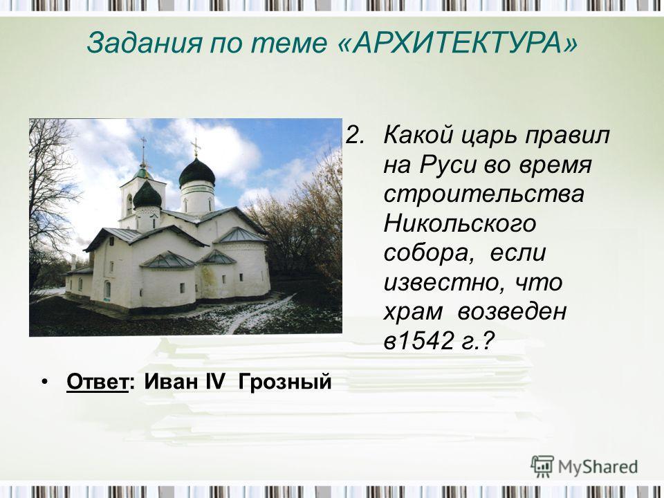 Задания по теме «АРХИТЕКТУРА» 2. Какой царь правил на Руси во время строительства Никольского собора, если известно, что храм возведен в 1542 г.? Ответ: Иван IV Грозный