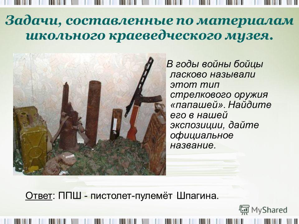 В годы войны бойцы ласково называли этот тип стрелкового оружия «папашей». Найдите его в нашей экспозиции, дайте официальное название. Задачи, составленные по материалам школьного краеведческого музея. Ответ: ППШ - пистолет-пулемёт Шпагина.