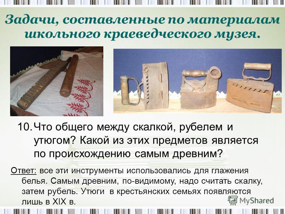 Ответ: все эти инструменты использовались для глажения белья. Самым древним, по-видимому, надо считать скалку, затем рубель. Утюги в крестьянских семьях появляются лишь в ХIХ в. 10. Что общего между скалкой, рубелем и утюгом? Какой из этих предметов