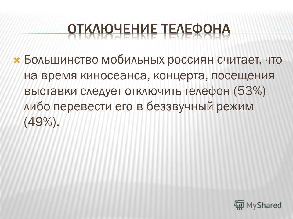 Большинство мобильных россиян считает, что на время киносеанса, концерта, посещения выставки следует отключить телефон (53%) либо перевести его в беззвучный режим (49%).