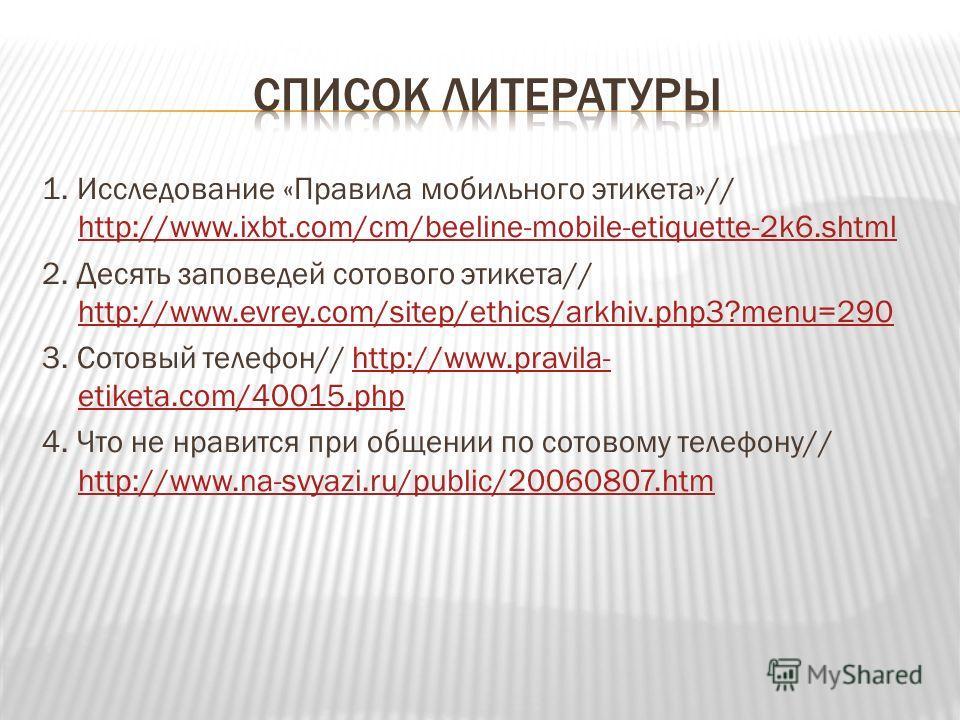 1. Исследование «Правила мобильного этикета»// http://www.ixbt.com/cm/beeline-mobile-etiquette-2k6. shtml http://www.ixbt.com/cm/beeline-mobile-etiquette-2k6. shtml 2. Десять заповедей сотового этикета// http://www.evrey.com/sitep/ethics/arkhiv.php3?