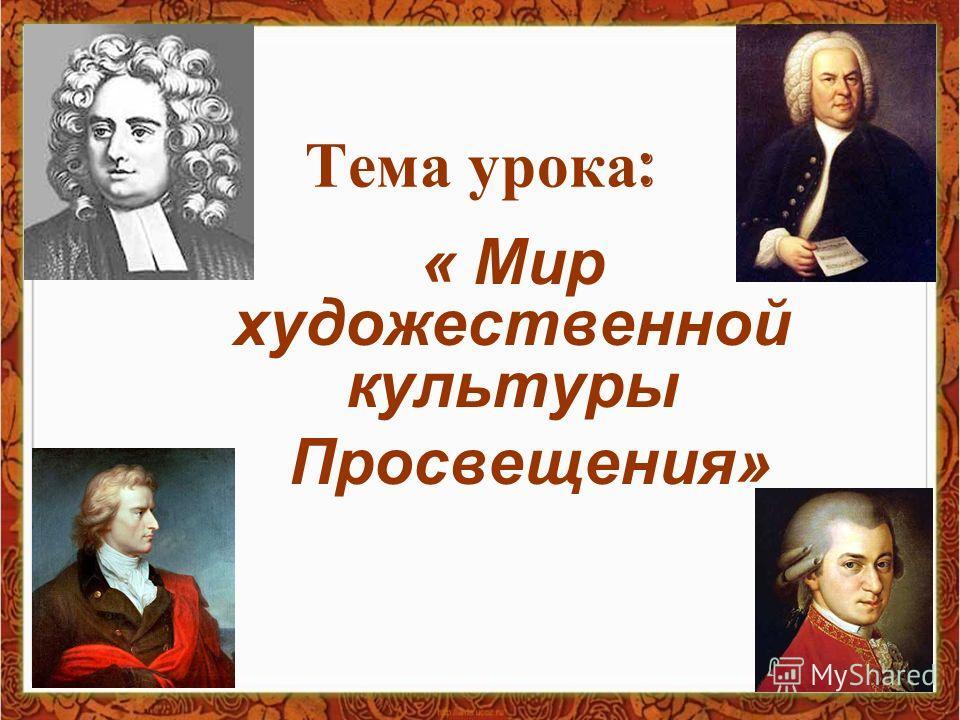 Тема урока : « Мир художественной культуры Просвещения»
