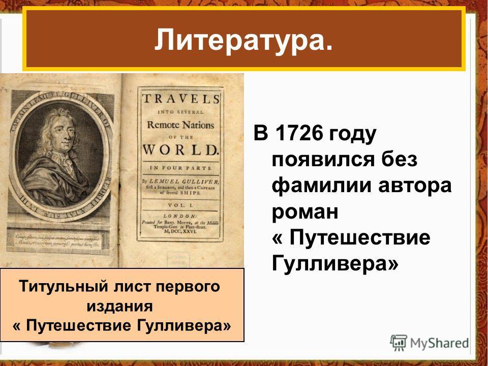 В 1726 году появился без фамилии автора роман « Путешествие Гулливера» Литература. Титульный лист первого издания « Путешествие Гулливера»