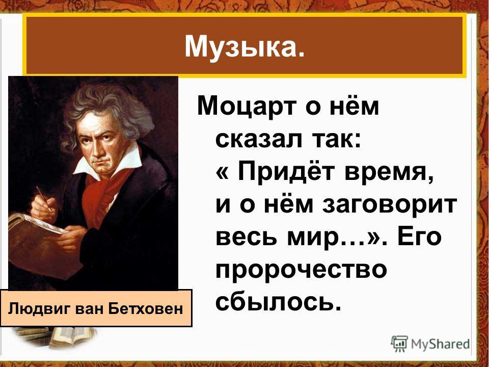Музыка. Моцарт о нём сказал так: « Придёт время, и о нём заговорит весь мир…». Его пророчество сбылось. Людвиг ван Бетховен