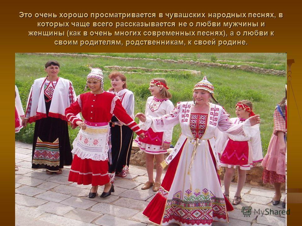 Это очень хорошо просматривается в чувашских народных песнях, в которых чаще всего рассказывается не о любви мужчины и женщины (как в очень многих современных песнях), а о любви к своим родителям, родственникам, к своей родине.