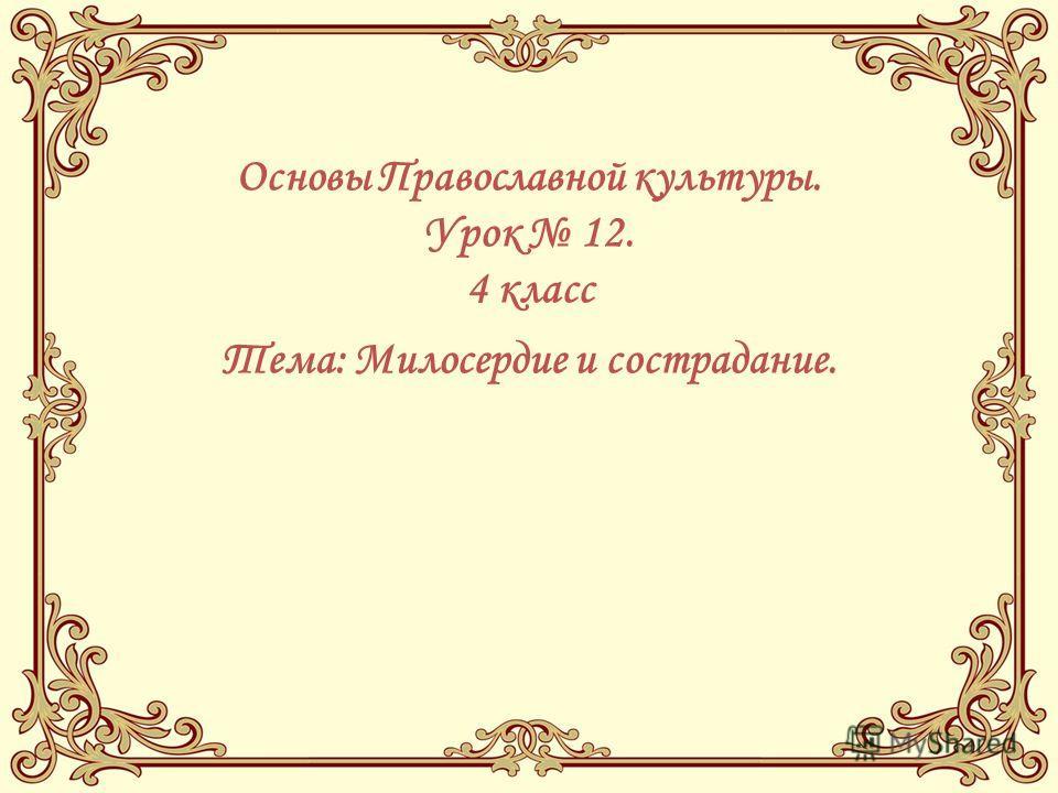 Основы Православной культуры. Урок 12. 4 класс Тема: Милосердие и сострадание.