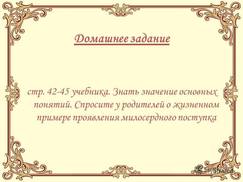 Домашнее задание стр. 42-45 учебника. Знать значение основных понятий. Спросите у родителей о жизненном примере проявления милосердного поступка