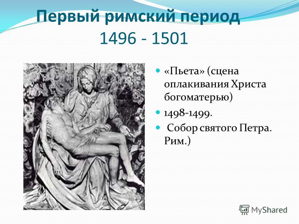 Первый римский период 1496 - 1501 «Пьета» (сцена оплакивания Христа богоматерью) 1498-1499. Собор святого Петра. Рим.)