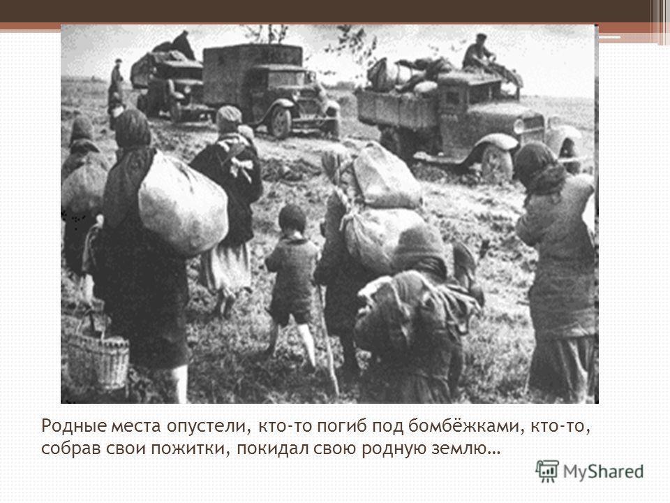 Родные места опустели, кто-то погиб под бомбёжками, кто-то, собрав свои пожитки, покидал свою родную землю…