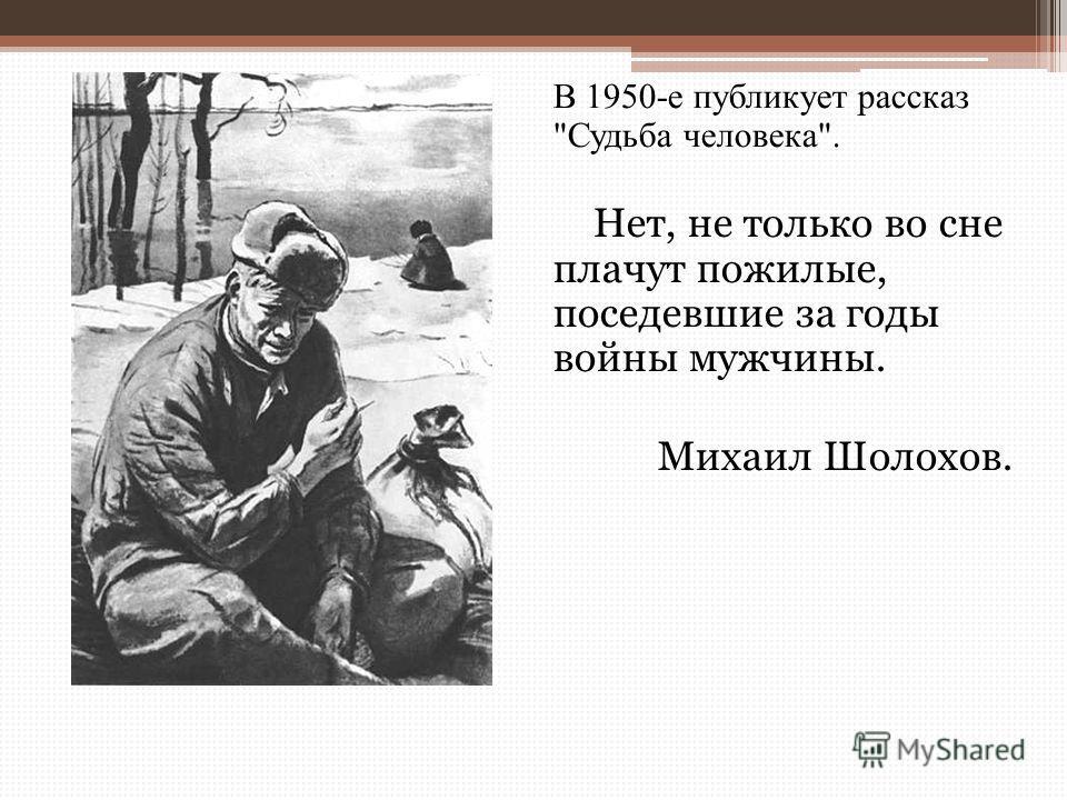 В 1950-е публикует рассказ Судьба человека. Нет, не только во сне плачут пожилые, поседевшие за годы войны мужчины. Михаил Шолохов.