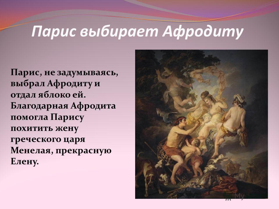 Парис выбирает Афродиту Парис, не задумываясь, выбрал Афродиту и отдал яблоко ей. Благодарная Афродита помогла Парису похитить жену греческого царя Менелая, прекрасную Елену.