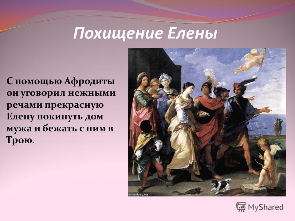Похищение Елены С помощью Афродиты он уговорил нежными речами прекрасную Елену покинуть дом мужа и бежать с ним в Трою.