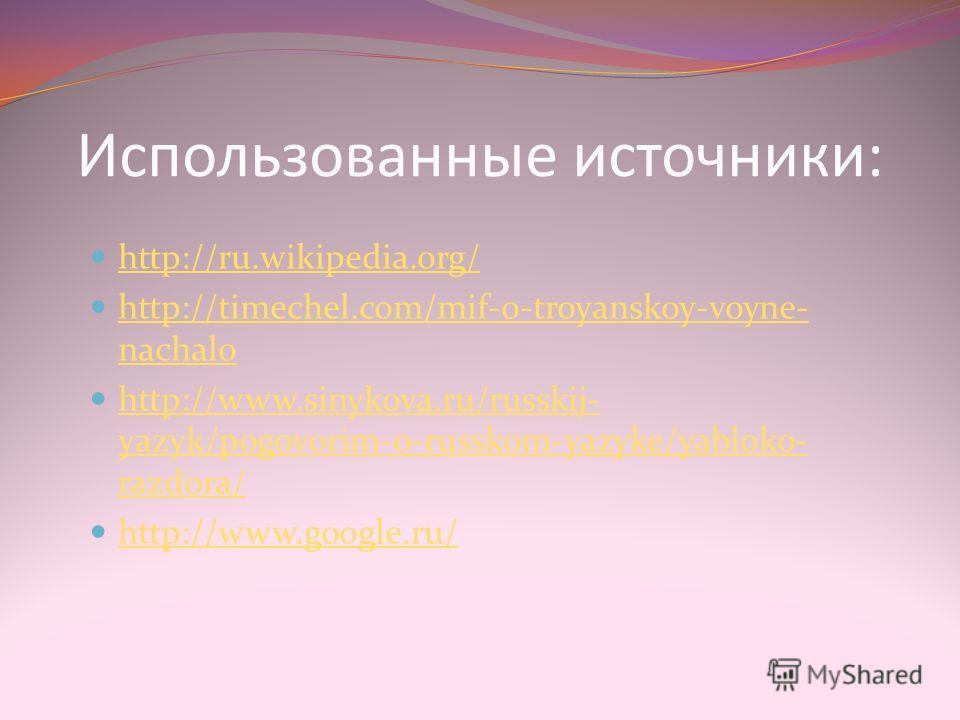 Использованные источники: http://ru.wikipedia.org/ http://timechel.com/mif-o-troyanskoy-voyne- nachalo http://timechel.com/mif-o-troyanskoy-voyne- nachalo http://www.sinykova.ru/russkij- yazyk/pogovorim-o-russkom-yazyke/yabloko- razdora/ http://www.s
