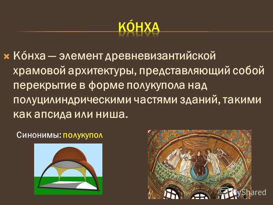 Кóнха элемент древневизантийской храмовой архитектуры, представляющий собой перекрытие в форме полукупола над полуцилиндрическими частями зданий, такими как апсида или ниша. Синонимы: полукупол