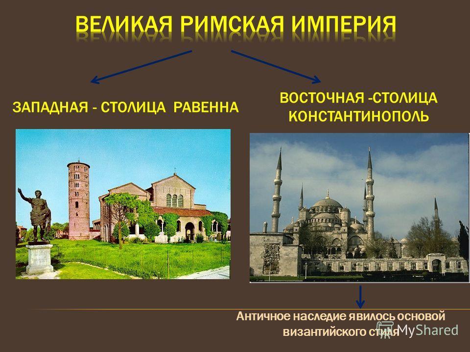 ЗАПАДНАЯ - СТОЛИЦА РАВЕННА ВОСТОЧНАЯ -СТОЛИЦА КОНСТАНТИНОПОЛЬ Античное наследие явилось основой византийского стиля
