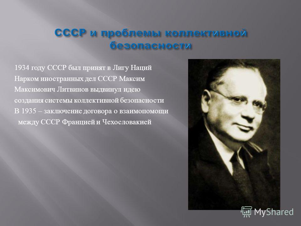 1934 году СССР был принят в Лигу Наций Нарком иностранных дел СССР Максим Максимович Литвинов выдвинул идею создания системы коллективной безопасности В 1935 – заключение договора о взаимопомощи между СССР Францией и Чехословакией