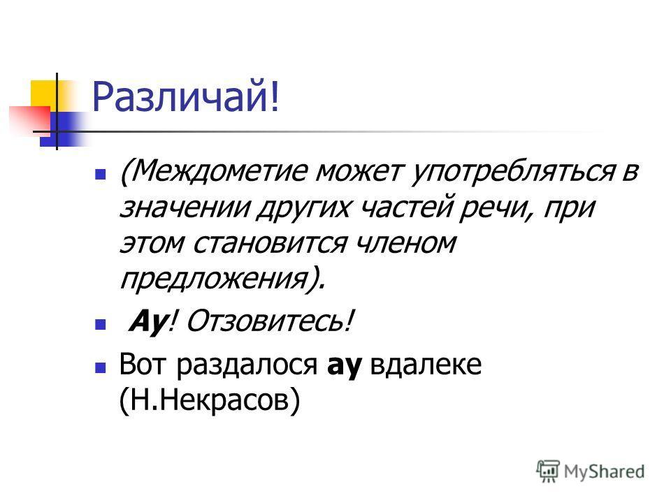 Различай! (Междометие может употребляться в значении других частей речи, при этом становится членом предложения). Ау! Отзовитесь! Вот раздалося ау вдалеке (Н.Некрасов)