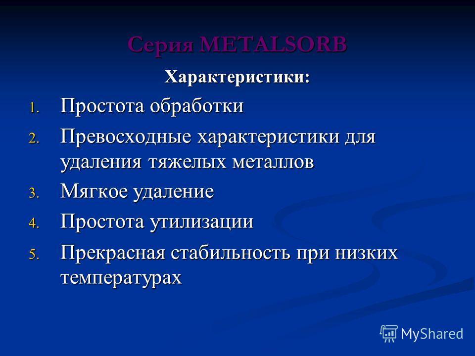 Серия METALSORB Характеристики: 1. Простота обработки 2. Превосходные характеристики для удаления тяжелых металлов 3. Мягкое удаление 4. Простота утилизации 5. Прекрасная стабильность при низких температурах