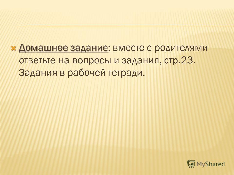 Домашнее задание Домашнее задание: вместе с родителями ответьте на вопросы и задания, стр.23. Задания в рабочей тетради.