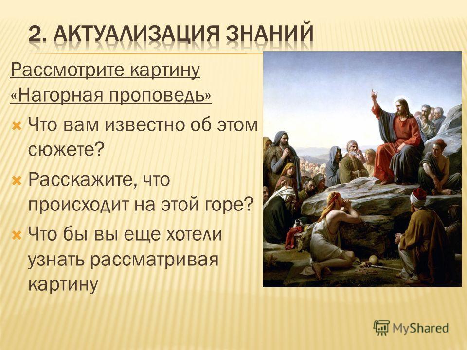 Рассмотрите картину «Нагорная проповедь» Что вам известно об этом сюжете? Расскажите, что происходит на этой горе? Что бы вы еще хотели узнать рассматривая картину