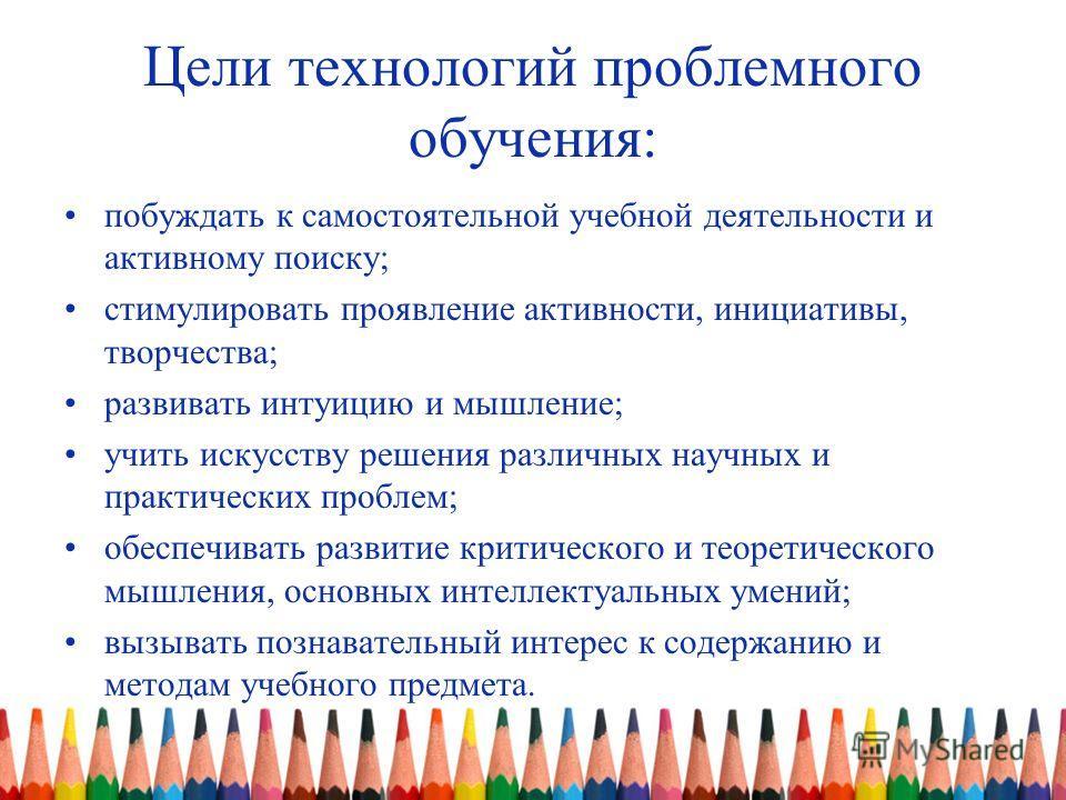 Цели технологий проблемного обучения: побуждать к самостоятельной учебной деятельности и активному поиску; стимулировать проявление активности, инициативы, творчества; развивать интуицию и мышление; учить искусству решения различных научных и практич