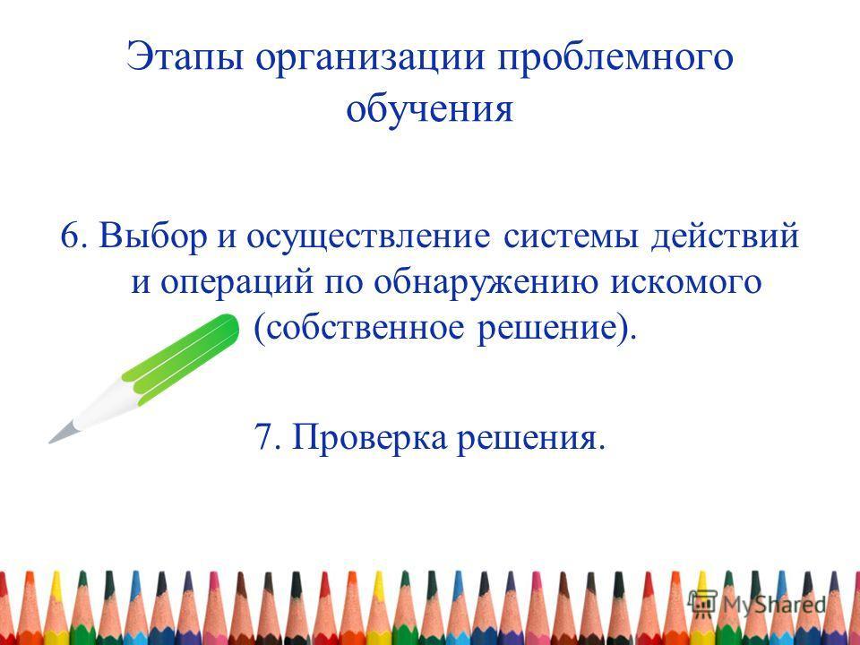 Этапы организации проблемного обучения 6. Выбор и осуществление системы действий и операций по обнаружению искомого (собственное решение). 7. Проверка решения.