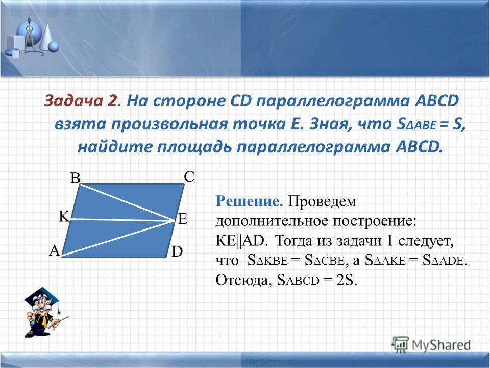 Задача 2. На стороне CD параллелограмма ABCD взята произвольная точка Е. Зная, что S ABE = S, найдите площадь параллелограмма ABCD. A B C D E K Решение. Проведем дополнительное построение: КЕ||AD. Тогда из задачи 1 следует, что S KBE = S CBE, а S AKE