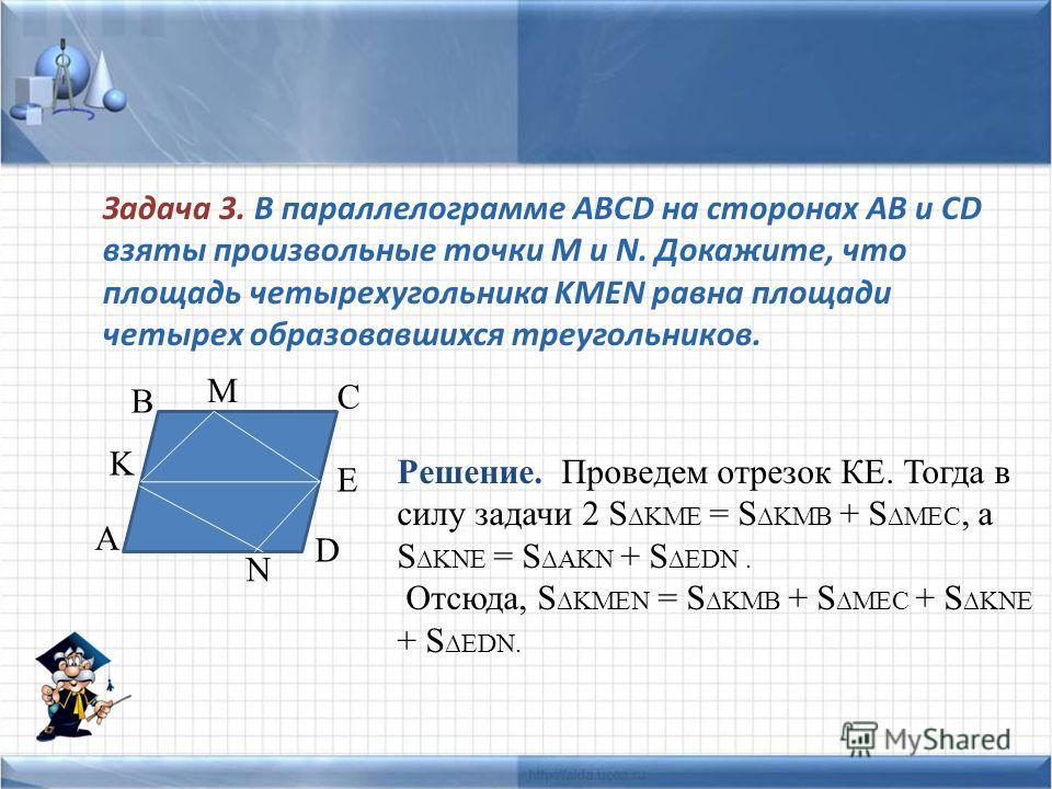 Задача 3. В параллелограмме ABCD на сторонах AB и CD взяты произвольные точки M и N. Докажите, что площадь четырехугольника KMEN равна площади четырех образовавшихся треугольников. A K B C D E N M Решение. Проведем отрезок КЕ. Тогда в силу задачи 2 S