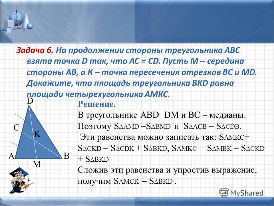 Задача 6. На продолжении стороны треугольника АВС взята точка D так, что АС = СD. Пусть М – середина стороны АВ, а К – точка пересечения отрезков ВС и МD. Докажите, что площадь треугольника ВКD равна площади четырехугольника АМКС. A D B M K C Решение