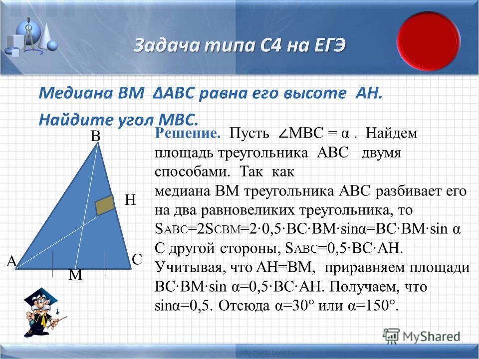 Задача типа С4 на ЕГЭ Медиана BM ABC равна его высоте AH. Найдите угол MBC. A B C H M Решение. Пусть MBC = α. Найдем площадь треугольника АВС двумя способами. Так как медиана ВМ треугольника АВС разбивает его на два равновеликих треугольника, то S AB