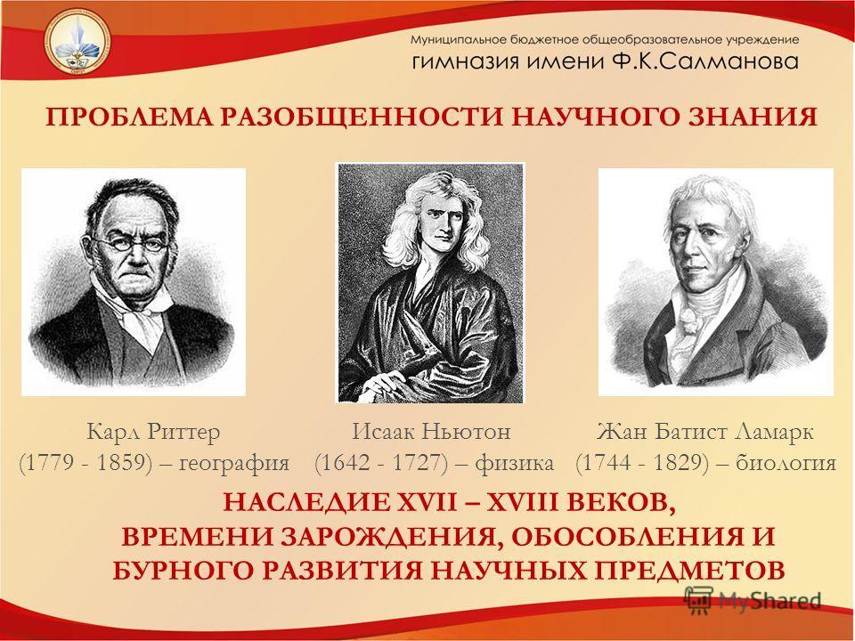 ПРОБЛЕМА РАЗОБЩЕННОСТИ НАУЧНОГО ЗНАНИЯ Исаак Ньютон (1642 - 1727) – физика Жан Батист Ламарк (1744 - 1829) – биология Карл Риттер (1779 - 1859) – география НАСЛЕДИЕ XVII – XVIII ВЕКОВ, ВРЕМЕНИ ЗАРОЖДЕНИЯ, ОБОСОБЛЕНИЯ И БУРНОГО РАЗВИТИЯ НАУЧНЫХ ПРЕДМЕ